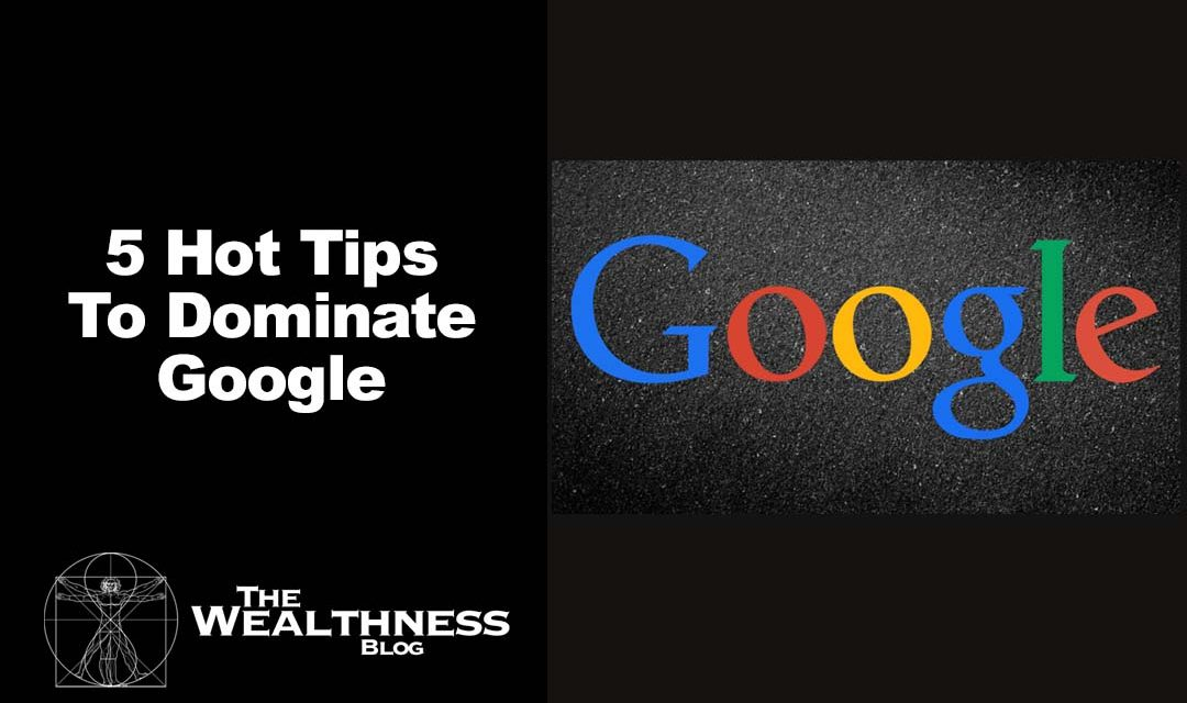 5 Hot Tips To Dominate Google