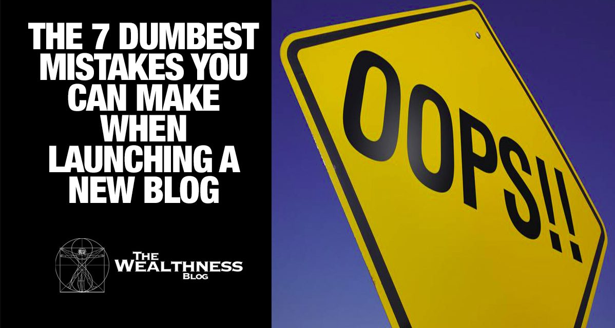 The 7 Dumbest Mistakes You Can Make When Launching a New Blog