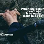 When life gets hard don't wish it be easier…learn to be better
